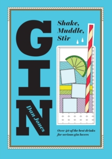 Gin: Shake, Muddle, Stir : Over 40 of the Best Drinks for Serious Gin Lovers, Hardback Book