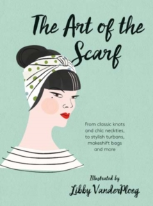 The Art of the Scarf : From Classic Knots and Chic Neckties, to Stylish Turbans, Bags and More, Hardback Book