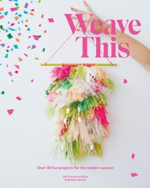 Weave This : Over 30 Fun Projects for the Modern Weaver, Paperback Book