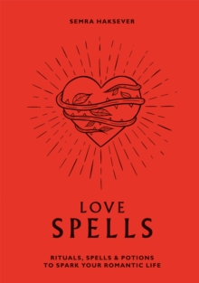Love Spells : Rituals, spells and potions to spark your romantic life, Hardback Book
