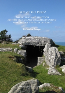 Isles of the Dead? : The setting and function of the Bronze Age chambered cairns and cists of the Isles of Scilly, Paperback / softback Book