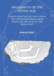 Argonauts of the Stone Age : Early maritime activity from the first migrations from Africa to the end of the Neolithic, Paperback / softback Book