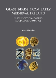 Glass Beads from Early Medieval Ireland : Classification, Dating, Social Performance, Paperback Book