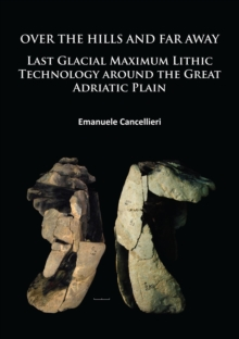 Over The Hills and Far Away : Last Glacial Maximum Lithic Technology Around the Great Adriatic Plain, Paperback / softback Book