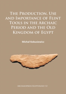 The Production, Use and Importance of Flint Tools in the Archaic Period and the Old Kingdom in Egypt, Paperback Book