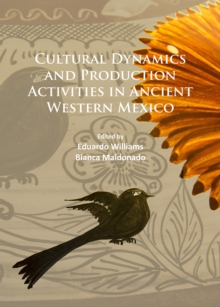Cultural Dynamics and Production Activities in Ancient Western Mexico : Papers from a symposium held in the Center for Archaeological Research, El Colegio de Michoacan 18-19 September 2014, Paperback / softback Book