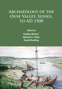 Archaeology of the Ouse Valley, Sussex, to AD 1500, PDF eBook