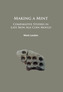 Making a Mint: Comparative Studies in Late Iron Age Coin Mould, Paperback Book