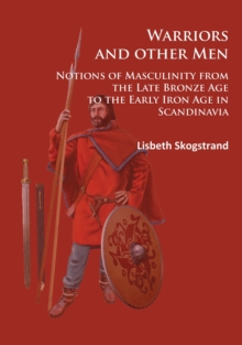 Warriors and Other Men : Notions of Masculinity from the Late Bronze Age to the Early Iron Age in Scandinavia, Paperback Book