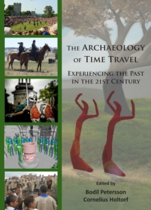 The Archaeology of Time Travel : Experiencing the Past in the 21st Century, Paperback Book