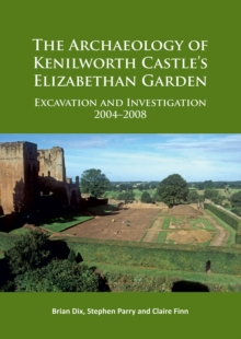 The Archaeology of Kenilworth Castle's Elizabethan Garden : Excavation and Investigation 2004-2008, Paperback / softback Book