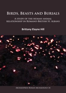 Birds, Beasts and Burials: A study of the human-animal relationship in Romano-British St. Albans, Paperback Book