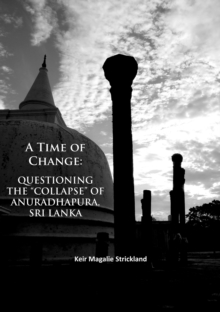 "A Time of Change: Questioning the ""Collapse"" of Anuradhapura, Sri Lanka, Paperback Book"