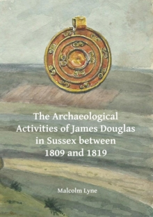 The Archaeological Activities of James Douglas in Sussex between 1809 and 1819, Paperback Book