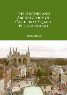 The History and Archaeology of Cathedral Square Peterborough, Paperback Book