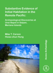 Substantive Evidence of Initial Habitation in the Remote Pacific: Archaeological Discoveries at Unai Bapot in Saipan, Mariana Islands, Paperback Book