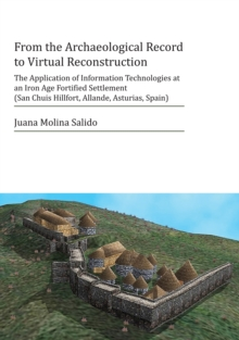 From the Archaeological Record to Virtual Reconstruction : The Application of Information Technologies at an Iron Age Fortified Settlement (San Chuis Hillfort, Allande, Asturias, Spain), Paperback / softback Book