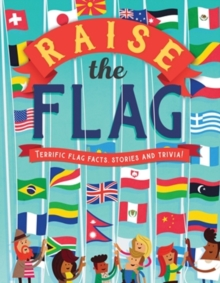 Raise the Flag : Terrific flag facts, stories and trivia!, Paperback / softback Book