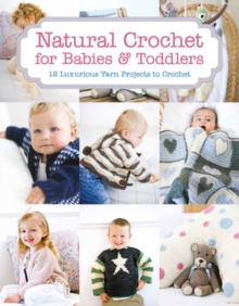 Natural Crochet for Babies & Toddlers : 12 Luxurious Yarn Projects to Crochet, Paperback Book