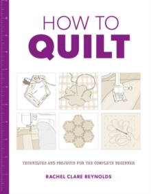 How to Quilt : Techniques and Projects for the Complete Beginner, Paperback Book