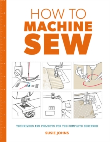 How to Machine Sew : Techniques and Projects for the Complete Beginner, Paperback Book