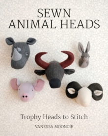 Sewn Animal Heads : 15 Trophy Heads to Stitch, Paperback Book