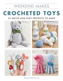 Weekend Makes: Crocheted Toys : 25 Quick and Easy Projects to Make, Paperback / softback Book