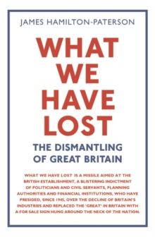 What We Have Lost : The Dismantling of Great Britain, Hardback Book