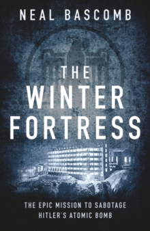The Winter Fortress : The Epic Mission to Sabotage Hitler's Atomic Bomb, Paperback Book