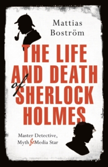 The Life and Death of Sherlock Holmes : Master Detective, Myth and Media Star, Hardback Book