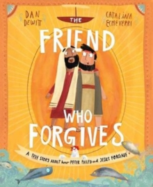 The Friend Who Forgives : A True Story about How Peter Failed and Jesus Forgave, Hardback Book