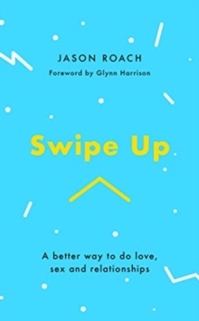 Swipe Up : A better way to do love, sex and relationships, Paperback / softback Book
