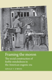 Framing the Moron : The Social Construction of Feeble-Mindedness in the American Eugenic Era, Paperback Book