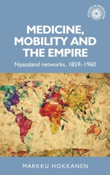 Medicine, Mobility and the Empire : Nyasaland Networks, 1859-1960, Hardback Book
