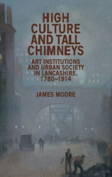 High Culture and Tall Chimneys : Art Institutions and Urban Society in Lancashire, 1780-1914, Hardback Book