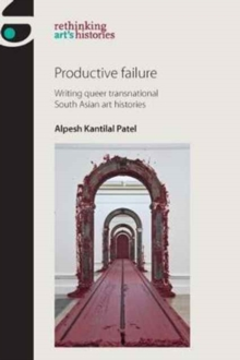 Productive Failure : Writing Queer Transnational South Asian Art Histories, Hardback Book