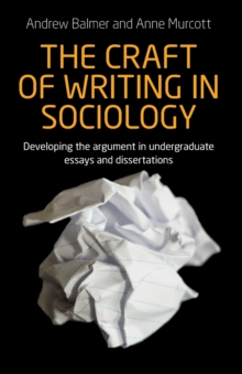 The Craft of Writing in Sociology : Developing the Argument in Undergraduate Essays and Dissertations, Paperback Book