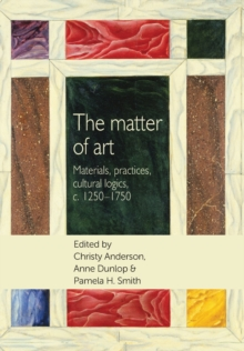 The Matter of Art : Materials, Practices, Cultural Logics, C.1250-1750, Paperback Book