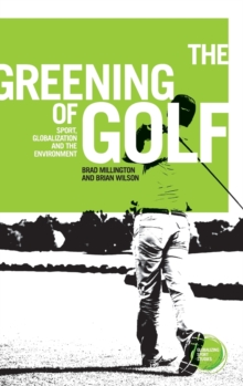 The Greening of Golf : Sport, Globalization and the Environment, Hardback Book