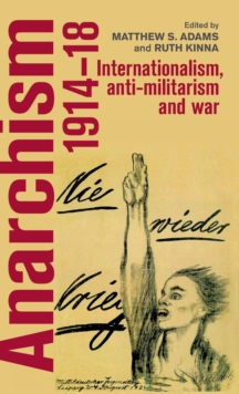 Anarchism, 1914-18 : Internationalism, Anti-Militarism and War, Hardback Book