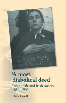'A Most Diabolical Deed' : Infanticide and Irish Society, 1850-1900, Paperback / softback Book