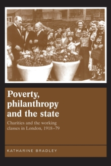 Poverty, Philanthropy and the State : Charities and the Working Classes in London, 1918-79, Paperback Book