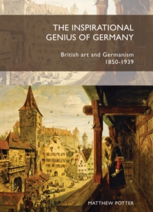The Inspirational Genius of Germany : British Art and Germanism, 1850-1939, Paperback / softback Book