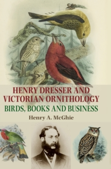 Henry Dresser and Victorian Ornithology : Birds, Books and Business, Hardback Book