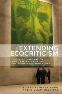 Extending Ecocriticism : Crisis, Collaboration and Challenges in the Environmental Humanities, Hardback Book