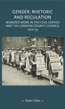 Gender, Rhetoric and Regulation : Women's work in the Civil Service and the London County Council, 1900-55, EPUB eBook
