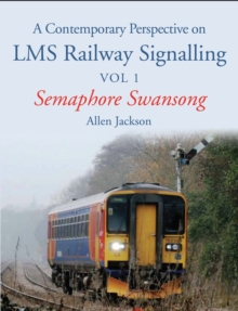 A Contemporary Perspective on LMS Railway Signalling : Semaphore Swansong Volume 1, Paperback Book