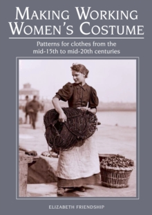 Making Working Women's Costume : Patterns for Clothes from the Mid-15th to Mid-20th Centuries, Paperback Book