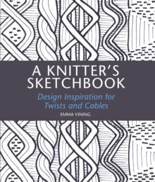 A A Knitter's Sketchbook : Design Inspiration for Twists and Cables, Hardback Book