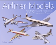 Airliner Models : Marketing Air Travel and Tracing Airliner Evolution Through Vintage Miniatures, Hardback Book